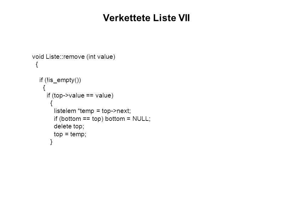Verkettete Liste VII void Liste::remove (int value) { if (!is_empty()) { if (top->value == value) { listelem *temp = top->next; if (bottom == top) bot
