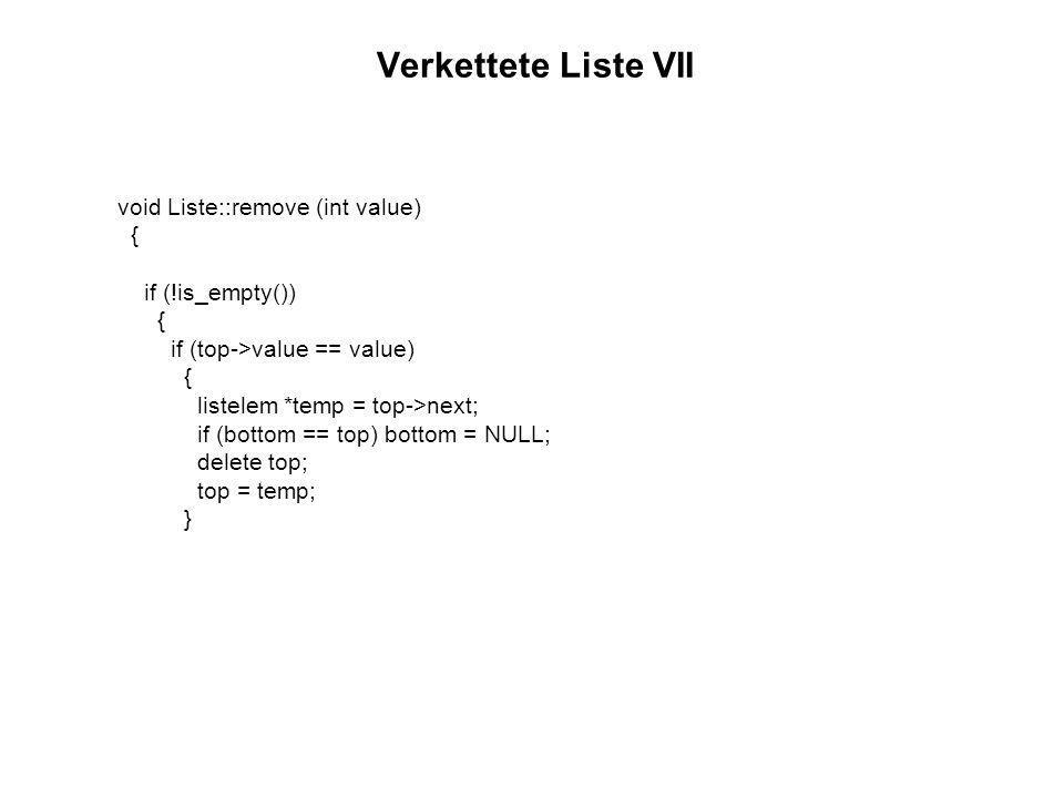 Verkettete Liste VII (cont.) Programmierung 2 FH Bingen else { listelem *actual = top->next; listelem *pre = top; do { if (value == actual->value) { pre->next = actual->next; if (actual == bottom) bottom = pre; delete actual; break; } pre = actual; actual = actual->next; } while (actual!= NULL); }