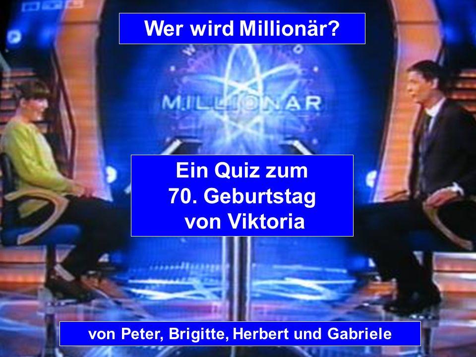 von Peter, Brigitte, Herbert und Gabriele Wer wird Millionär? Ein Quiz zum 70. Geburtstag von Viktoria