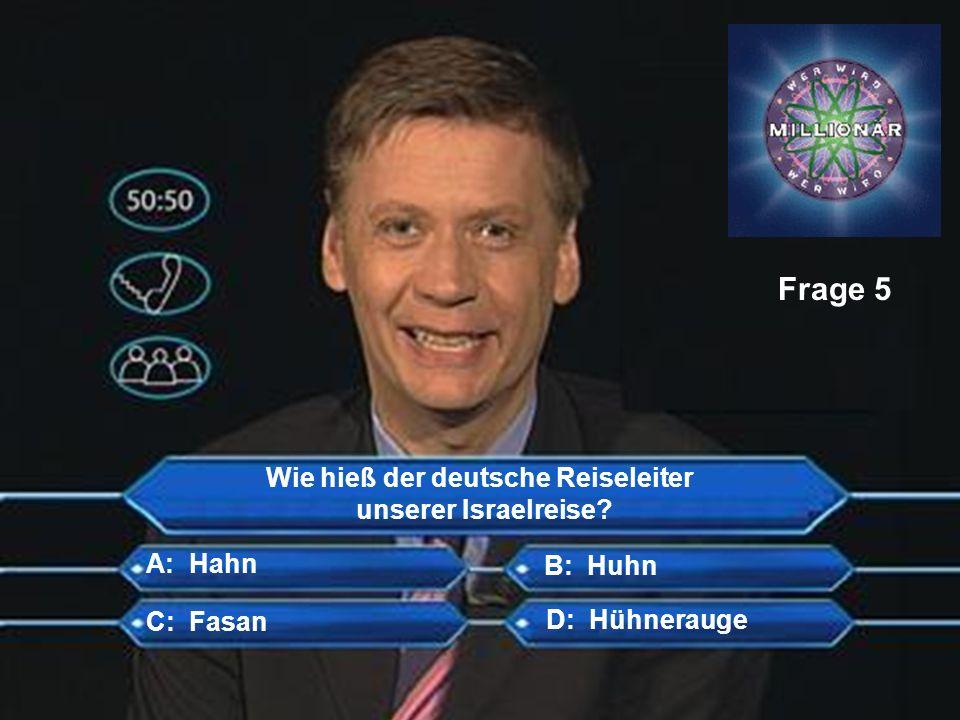 Wie hieß der deutsche Reiseleiter unserer Israelreise? Frage 5 B: Huhn C: Fasan D: Hühnerauge A: Hahn