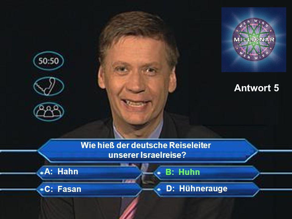 Wie hieß der deutsche Reiseleiter unserer Israelreise? B: Huhn C: Fasan D: Hühnerauge A: Hahn Antwort 5 B: Huhn
