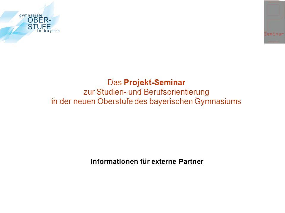 Das Projekt-Seminar zur Studien- und Berufsorientierung in der neuen Oberstufe des bayerischen Gymnasiums Informationen für externe Partner