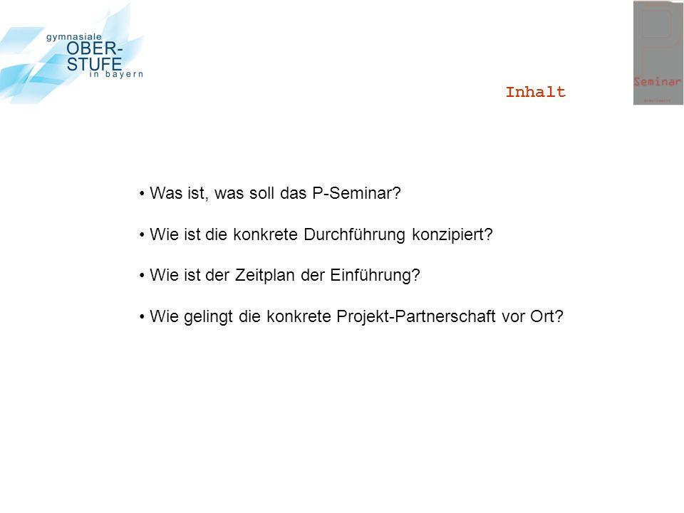Inhalt Was ist, was soll das P-Seminar? Wie ist die konkrete Durchführung konzipiert? Wie ist der Zeitplan der Einführung? Wie gelingt die konkrete Pr