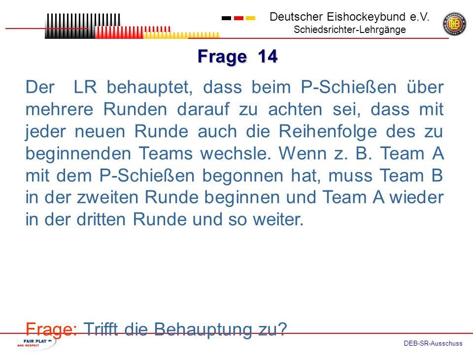 Frage 13 Deutscher Eishockeybund e.V. Schiedsrichter-Lehrgänge DEB-SR-Ausschuss Beide Teams haben ihre P-Schützen nominiert. Bevor jedoch der erste P-