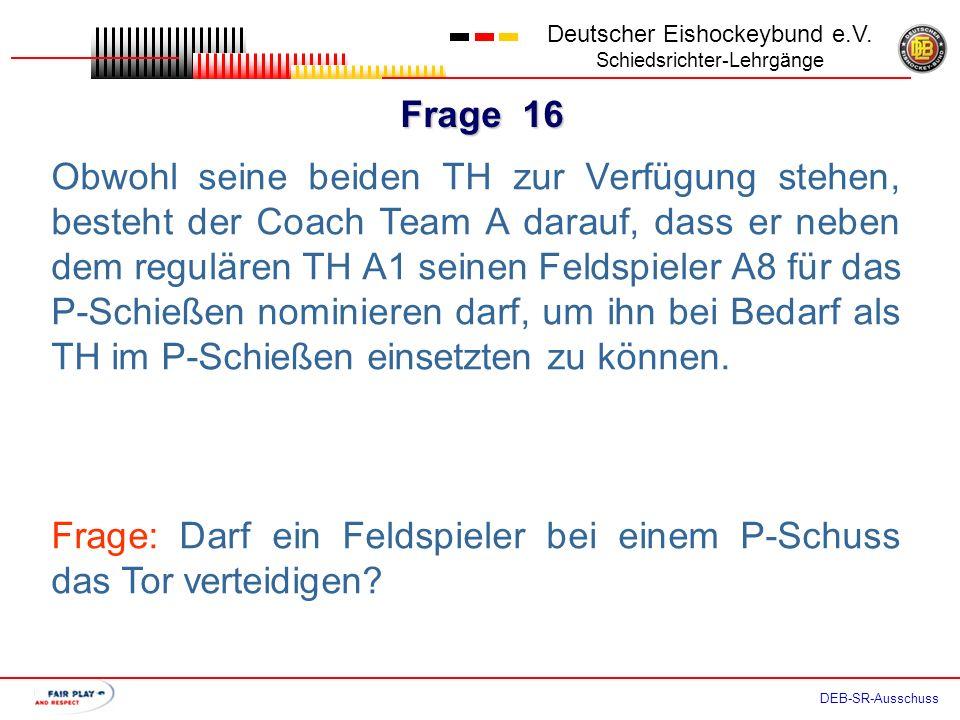 Frage 15 Deutscher Eishockeybund e.V. Schiedsrichter-Lehrgänge DEB-SR-Ausschuss Dumm gelaufen. Der einzig noch übrig gebliebenen TH Team A kann nicht