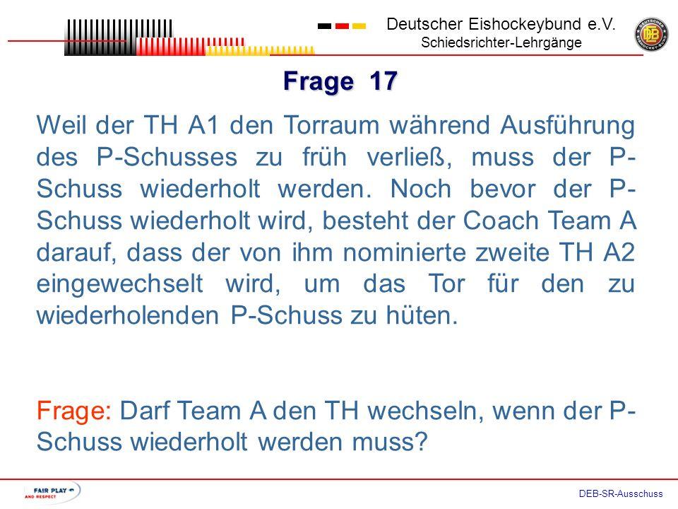 Frage 16 Deutscher Eishockeybund e.V. Schiedsrichter-Lehrgänge DEB-SR-Ausschuss Obwohl seine beiden TH zur Verfügung stehen, besteht der Coach Team A
