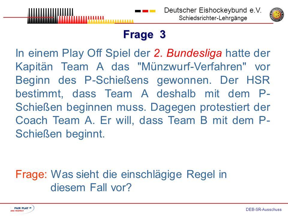 Frage 2 Deutscher Eishockeybund e.V. Schiedsrichter-Lehrgänge DEB-SR-Ausschuss Der als zweiter Spieler für das P-Schießen nominierte Spieler B4 leidet