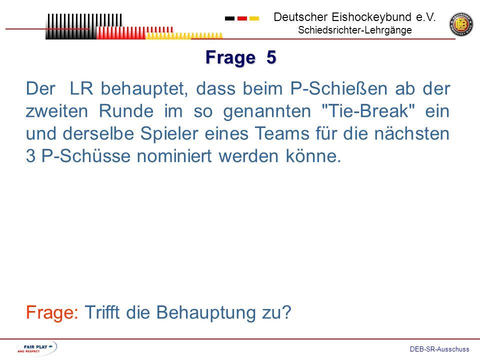 Frage 4 Deutscher Eishockeybund e.V. Schiedsrichter-Lehrgänge DEB-SR-Ausschuss Aufgrund einer strittigen Torentscheidung im P- Schießen weigert sich d