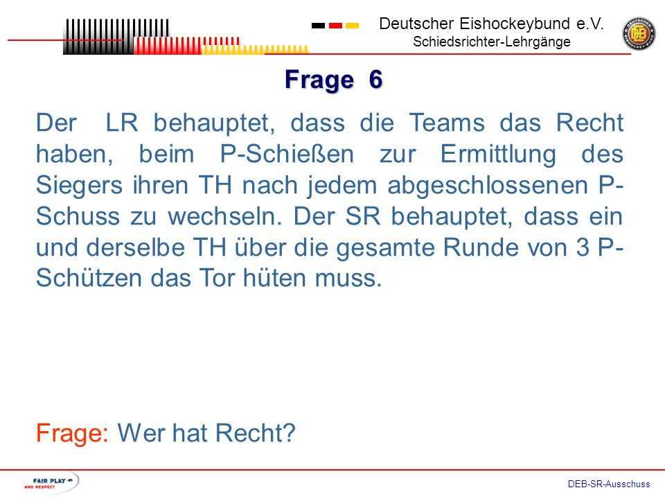Frage 5 Deutscher Eishockeybund e.V. Schiedsrichter-Lehrgänge DEB-SR-Ausschuss Der LR behauptet, dass beim P-Schießen ab der zweiten Runde im so genan