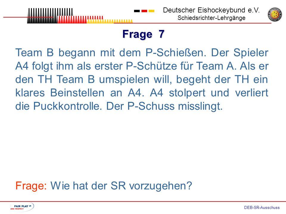 Frage 6 Deutscher Eishockeybund e.V. Schiedsrichter-Lehrgänge DEB-SR-Ausschuss Der LR behauptet, dass die Teams das Recht haben, beim P-Schießen zur E
