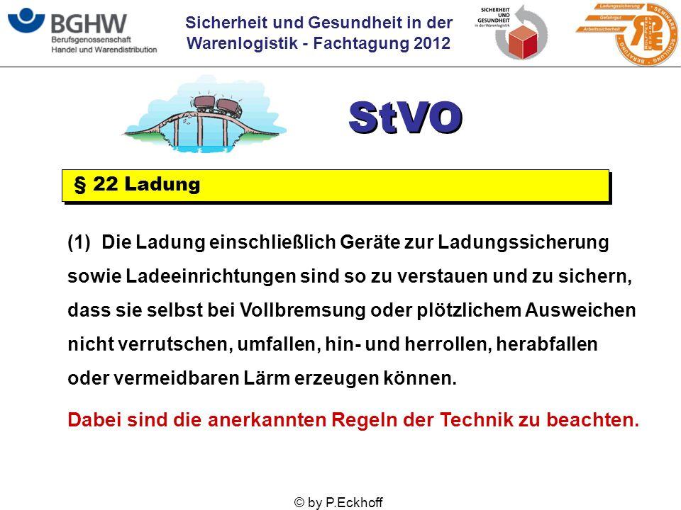 Sicherheit und Gesundheit in der Warenlogistik - Fachtagung 2012 © by P.Eckhoff StVO § 22 Ladung (1) Die Ladung einschließlich Geräte zur Ladungssiche