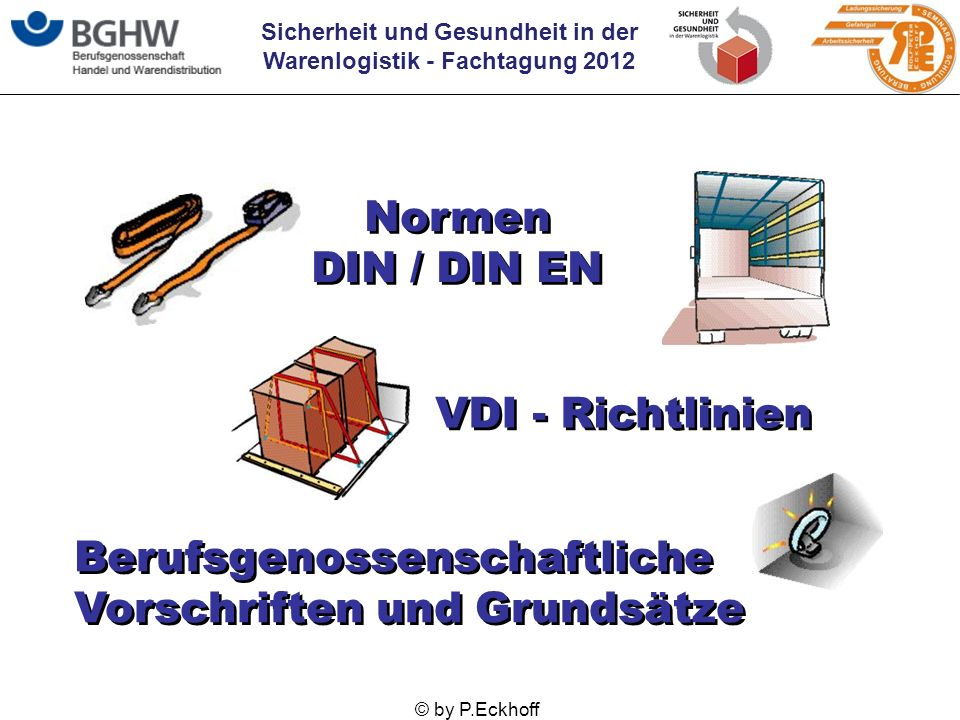 Sicherheit und Gesundheit in der Warenlogistik - Fachtagung 2012 © by P.Eckhoff Normen DIN / DIN EN Normen DIN / DIN EN VDI - Richtlinien Berufsgenoss
