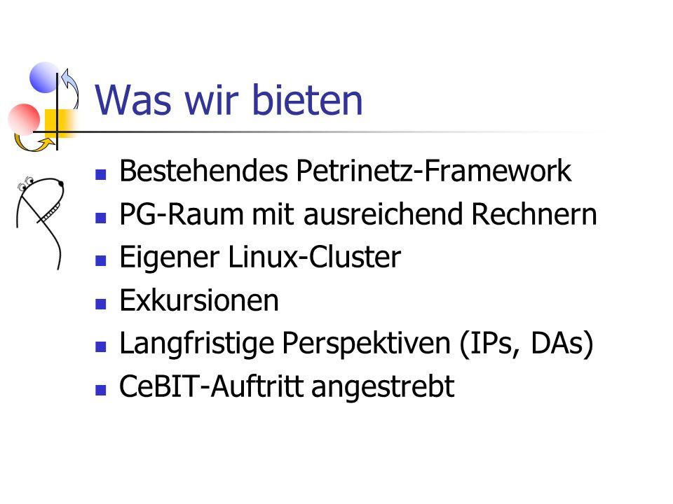 Was wir bieten Bestehendes Petrinetz-Framework PG-Raum mit ausreichend Rechnern Eigener Linux-Cluster Exkursionen Langfristige Perspektiven (IPs, DAs)