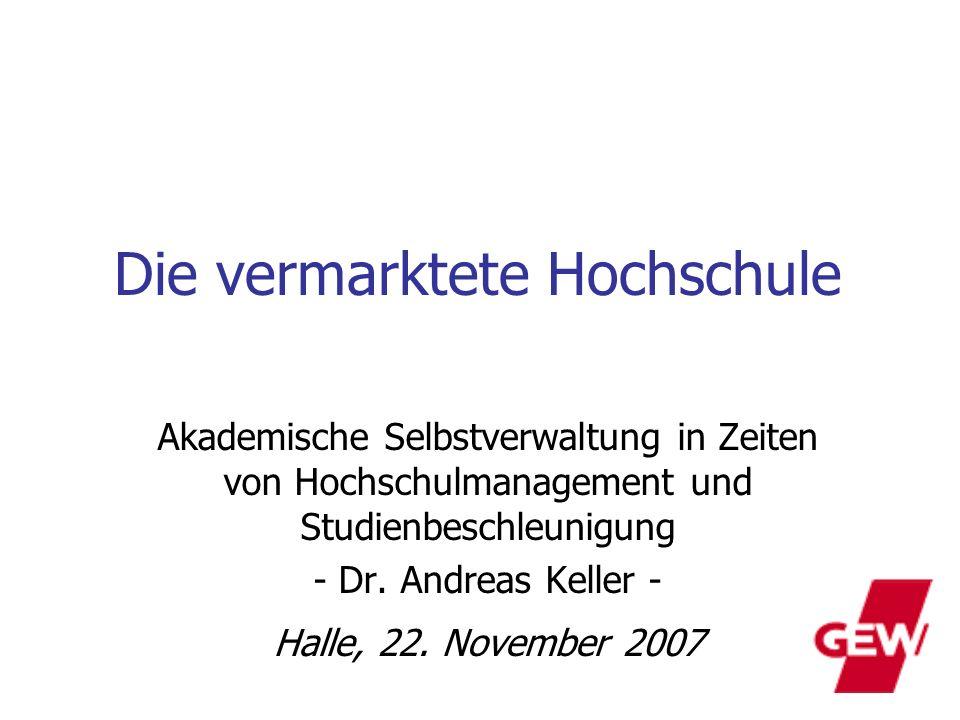 Die vermarktete Hochschule Akademische Selbstverwaltung in Zeiten von Hochschulmanagement und Studienbeschleunigung - Dr. Andreas Keller - Halle, 22.
