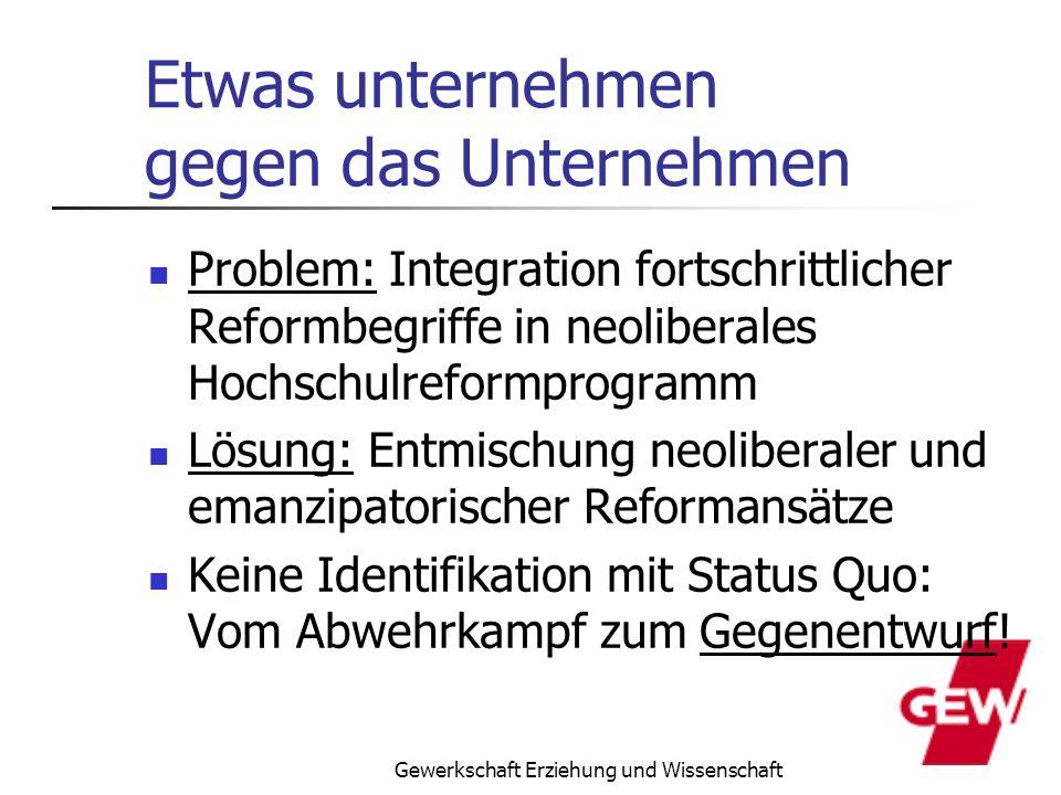 Gewerkschaft Erziehung und Wissenschaft Etwas unternehmen gegen das Unternehmen Problem: Integration fortschrittlicher Reformbegriffe in neoliberales