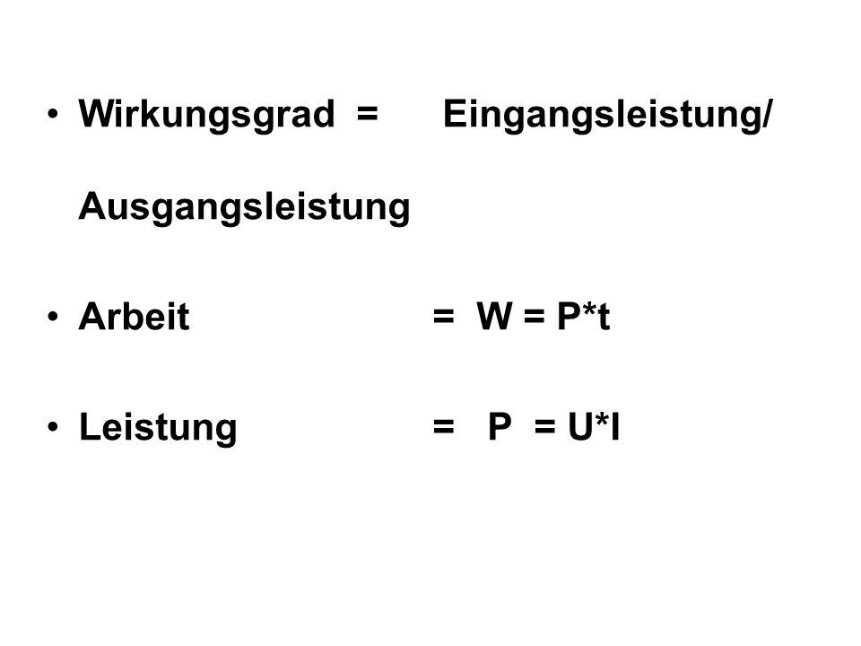 Wirkungsgrad = Eingangsleistung/ Ausgangsleistung Arbeit = W = P*t Leistung = P = U*I