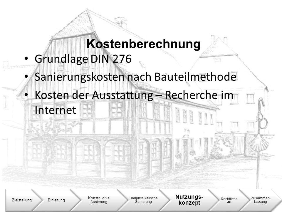 Kostenberechnung ZielstellungEinleitung Konstruktive Sanierung Bauphysikalische Sanierung Nutzungs- konzept Rechtliche Lage Zusammen- fassung Grundlag