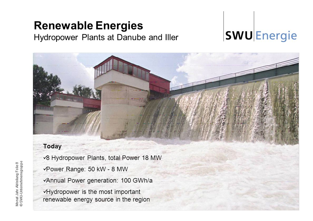 Monat Jahr Abteilung Folie 8 © SWU-Unternehmensgruppe Renewable Energies Hydropower Plants at Danube and Iller Today 8 Hydropower Plants, total Power