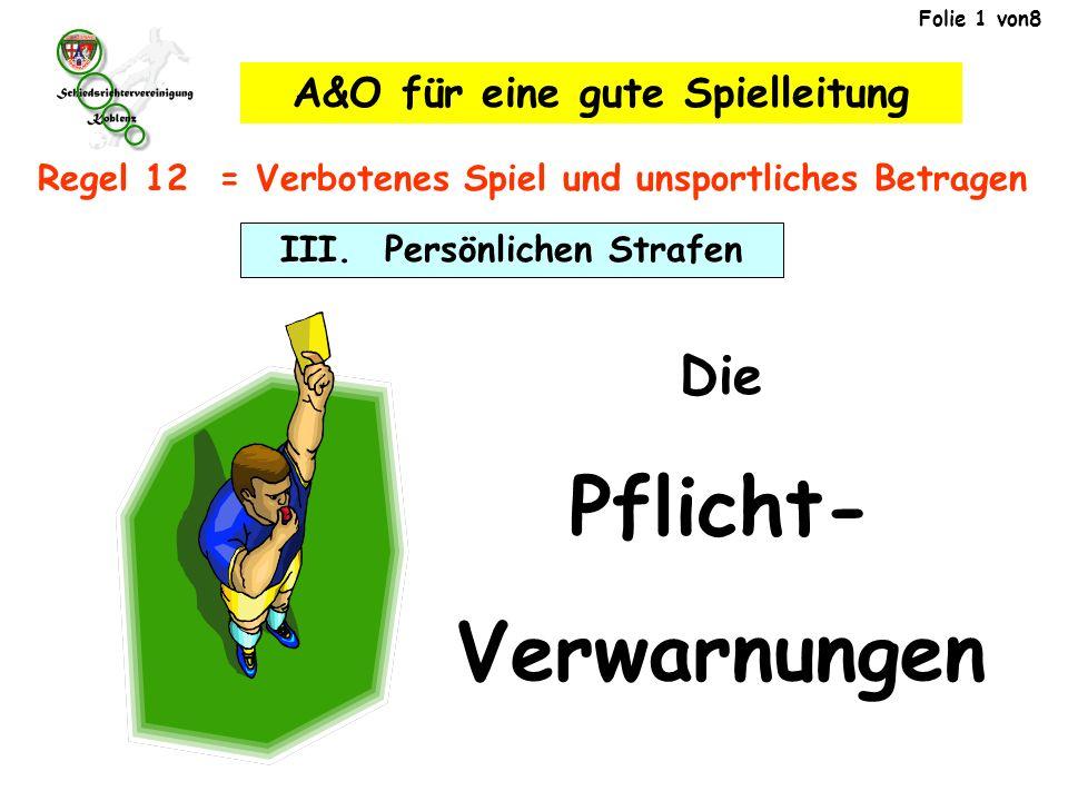 Folie 1 von8 Die Pflicht- Verwarnungen III. Persönlichen Strafen Regel 12 = Verbotenes Spiel und unsportliches Betragen A&O für eine gute Spielleitung