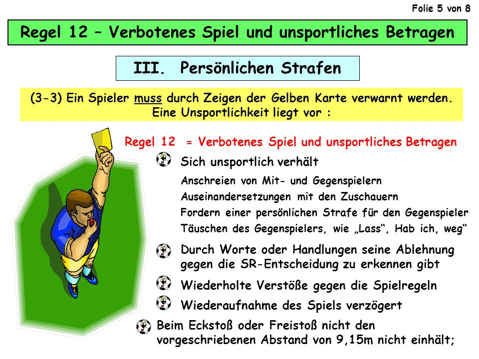 Regel 12 – Verbotenes Spiel und unsportliches Betragen III. Persönlichen Strafen (3-3) Ein Spieler muss durch Zeigen der Gelben Karte verwarnt werden.
