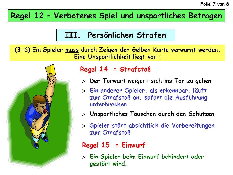 III. Persönlichen Strafen (3-6) Ein Spieler muss durch Zeigen der Gelben Karte verwarnt werden. Eine Unsportlichkeit liegt vor : Regel 12 – Verbotenes