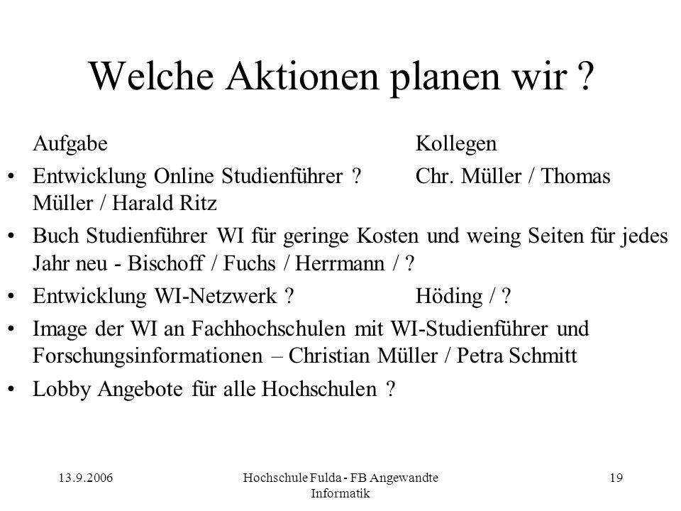 13.9.2006Hochschule Fulda - FB Angewandte Informatik 19 Welche Aktionen planen wir ? AufgabeKollegen Entwicklung Online Studienführer ?Chr. Müller / T
