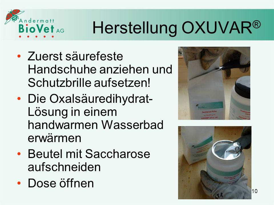 10 Herstellung OXUVAR ® Zuerst säurefeste Handschuhe anziehen und Schutzbrille aufsetzen! Die Oxalsäuredihydrat- Lösung in einem handwarmen Wasserbad