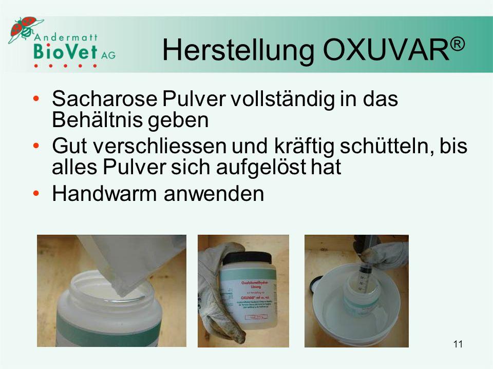 11 Herstellung OXUVAR ® Sacharose Pulver vollständig in das Behältnis geben Gut verschliessen und kräftig schütteln, bis alles Pulver sich aufgelöst h