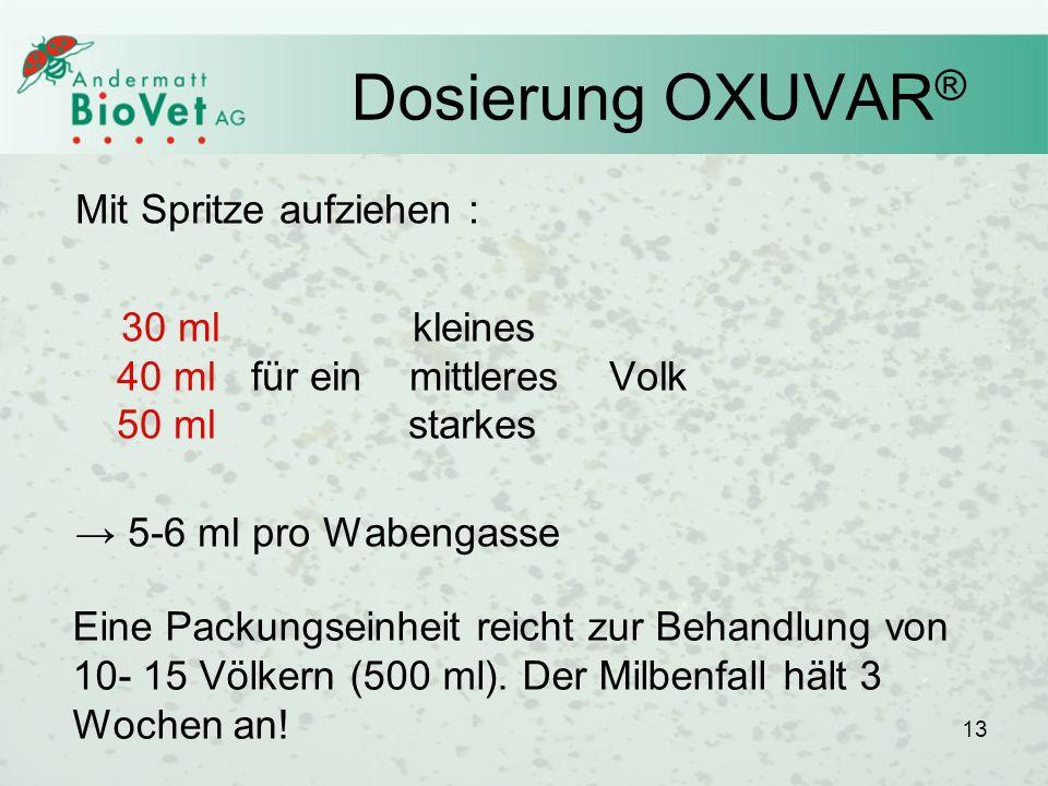 13 Dosierung OXUVAR ® Mit Spritze aufziehen : 30 ml kleines 40 ml für ein mittleres Volk 50 ml starkes 5-6 ml pro Wabengasse 13 Eine Packungseinheit r