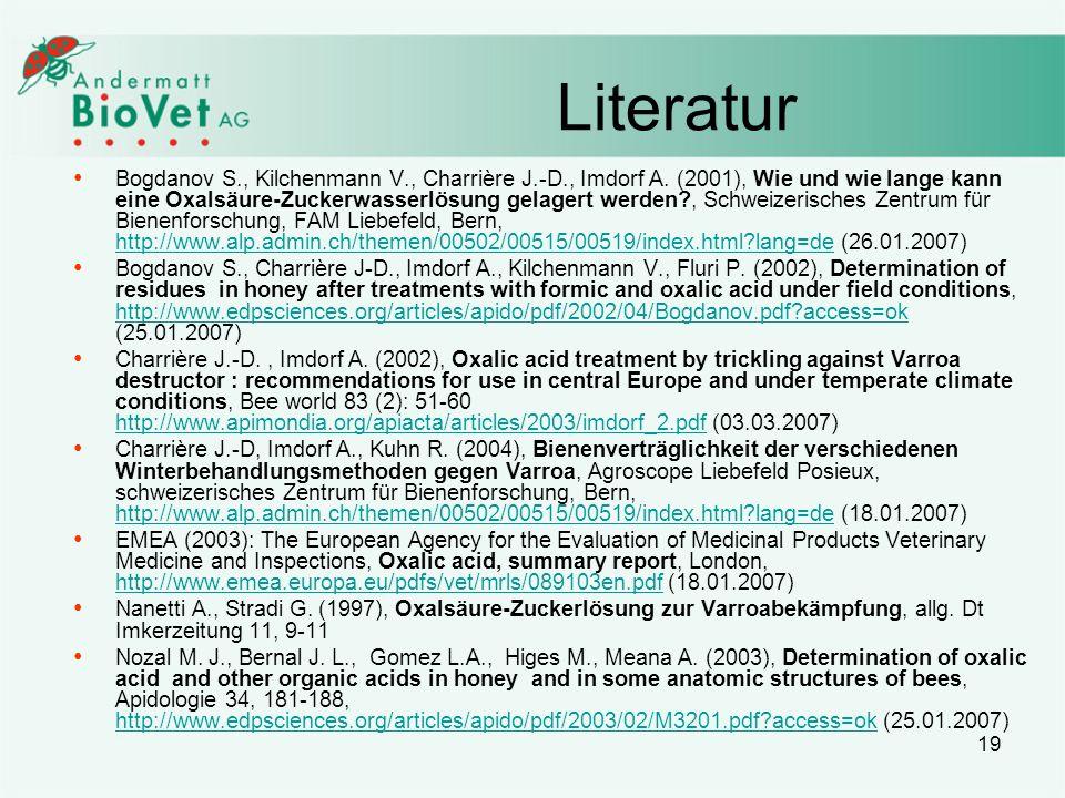 19 Literatur Bogdanov S., Kilchenmann V., Charrière J.-D., Imdorf A. (2001), Wie und wie lange kann eine Oxalsäure-Zuckerwasserlösung gelagert werden?