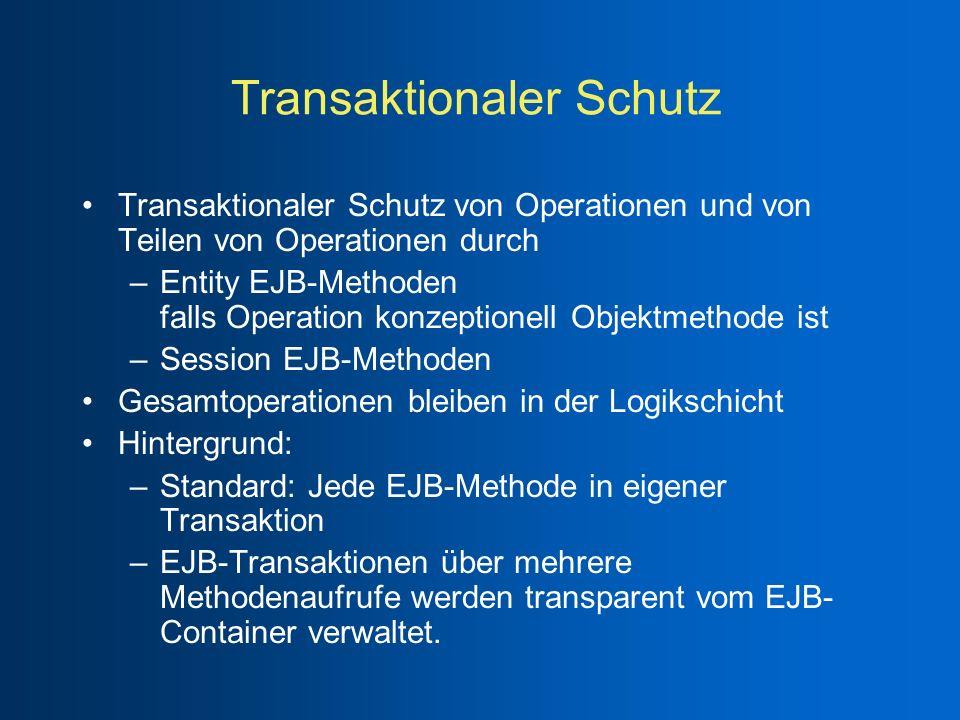 Transaktionaler Schutz Transaktionaler Schutz von Operationen und von Teilen von Operationen durch –Entity EJB-Methoden falls Operation konzeptionell Objektmethode ist –Session EJB-Methoden Gesamtoperationen bleiben in der Logikschicht Hintergrund: –Standard: Jede EJB-Methode in eigener Transaktion –EJB-Transaktionen über mehrere Methodenaufrufe werden transparent vom EJB- Container verwaltet.