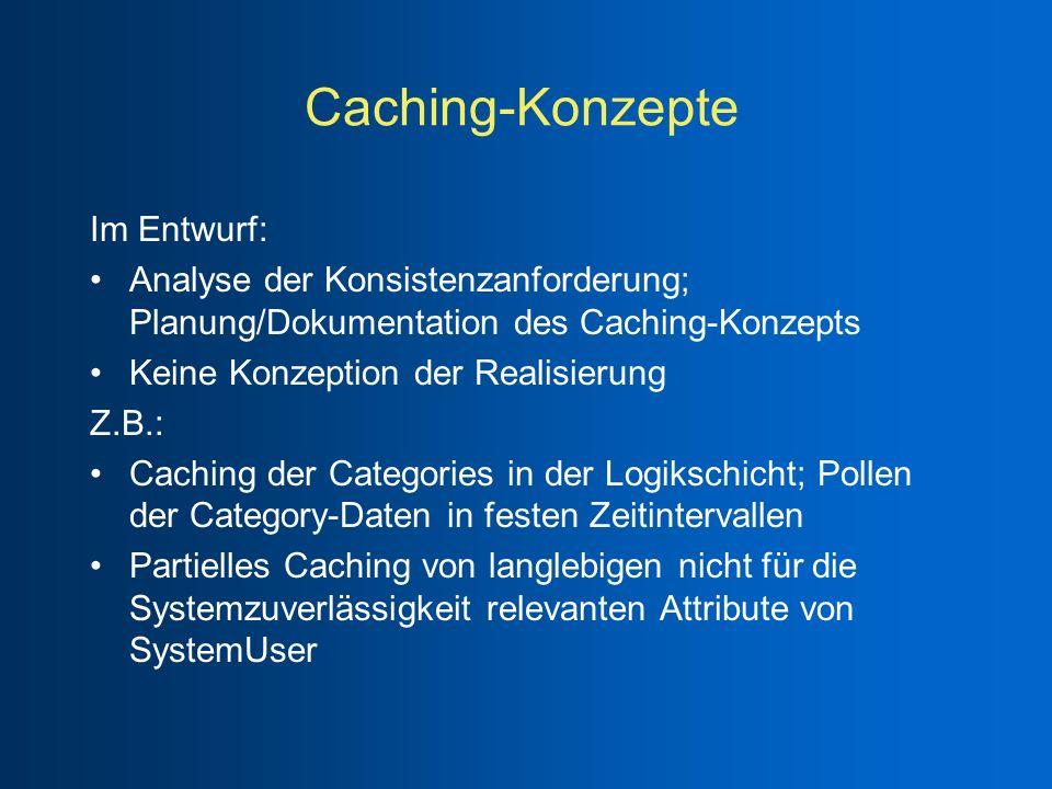 Caching-Konzepte Im Entwurf: Analyse der Konsistenzanforderung; Planung/Dokumentation des Caching-Konzepts Keine Konzeption der Realisierung Z.B.: Cac