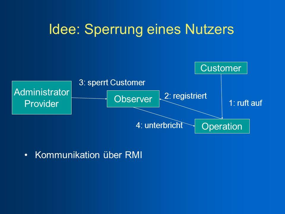 Idee: Sperrung eines Nutzers Kommunikation über RMI Observer Operation Customer Administrator Provider 1: ruft auf 2: registriert 3: sperrt Customer 4
