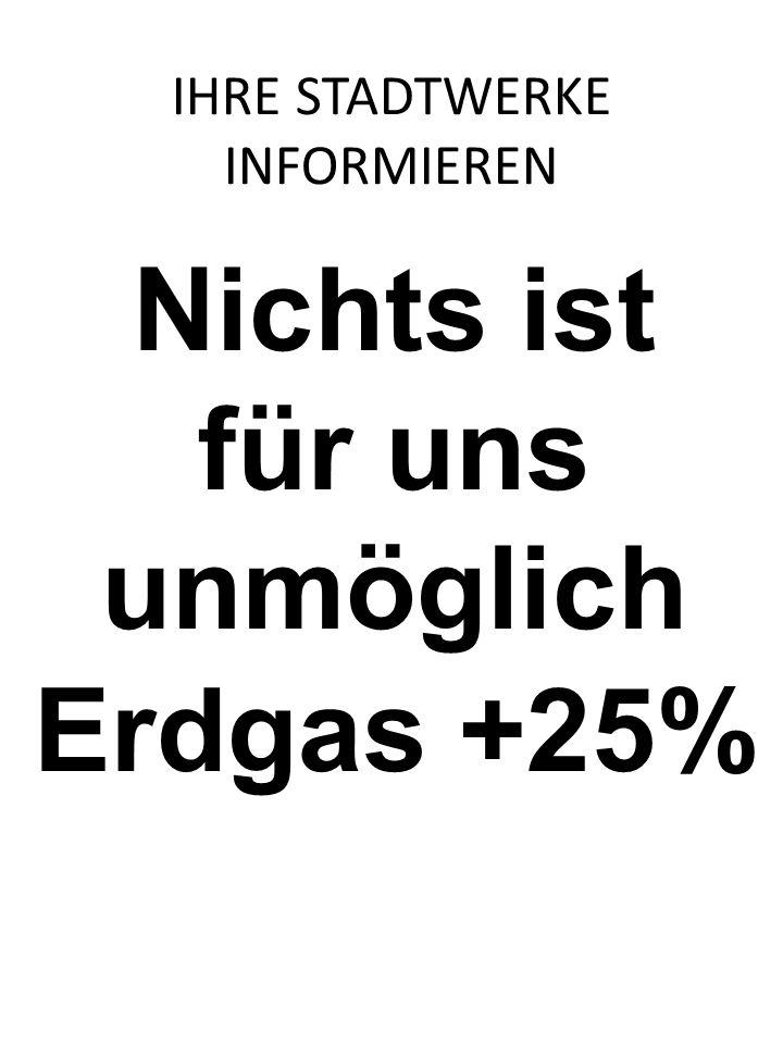 Nichts ist für uns unmöglich Erdgas +25% IHRE STADTWERKE INFORMIEREN