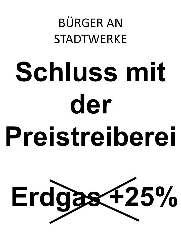 Schluss mit der Preistreiberei Erdgas +25% BÜRGER AN STADTWERKE