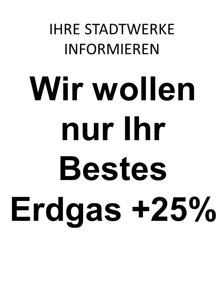 Wir wollen nur Ihr Bestes Erdgas +25% IHRE STADTWERKE INFORMIEREN