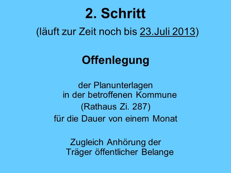 2. Schritt (läuft zur Zeit noch bis 23.Juli 2013) Offenlegung der Planunterlagen in der betroffenen Kommune (Rathaus Zi. 287) für die Dauer von einem
