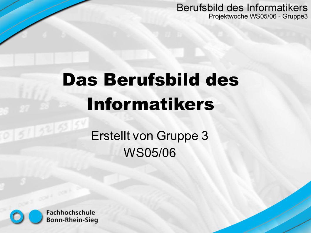 Das Berufsbild des Informatikers Erstellt von Gruppe 3 WS05/06