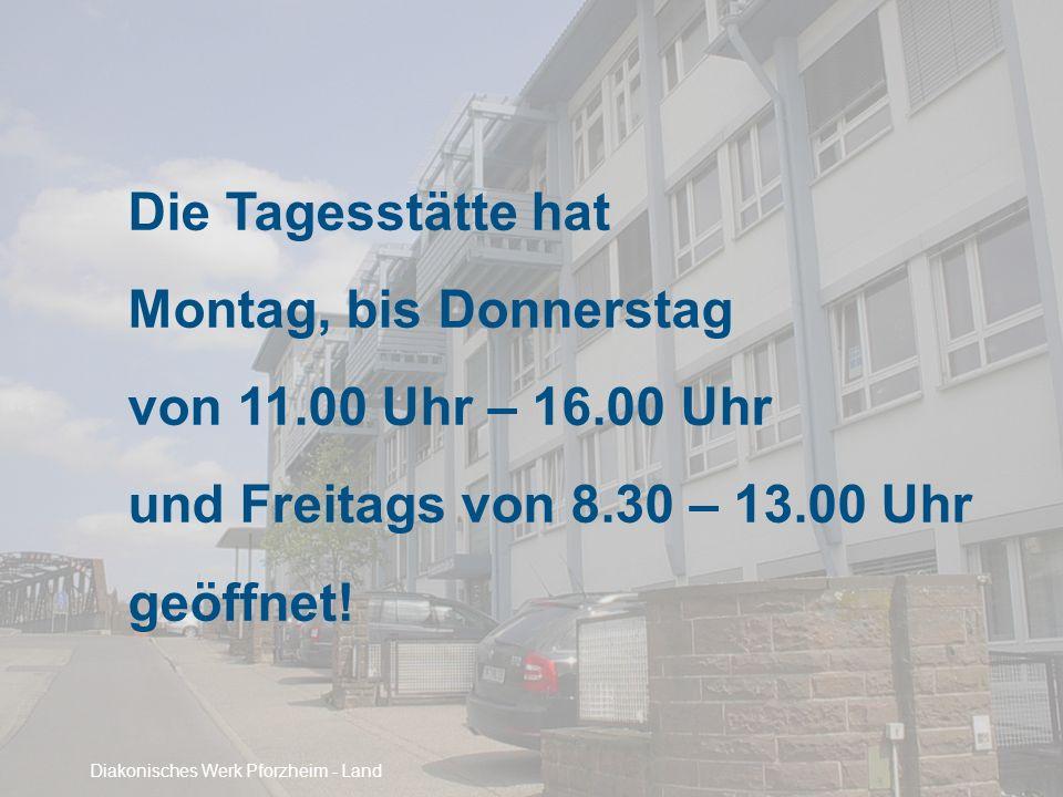 Die Tagesstätte hat Montag, bis Donnerstag von 11.00 Uhr – 16.00 Uhr und Freitags von 8.30 – 13.00 Uhr geöffnet! Diakonisches Werk Pforzheim - Land