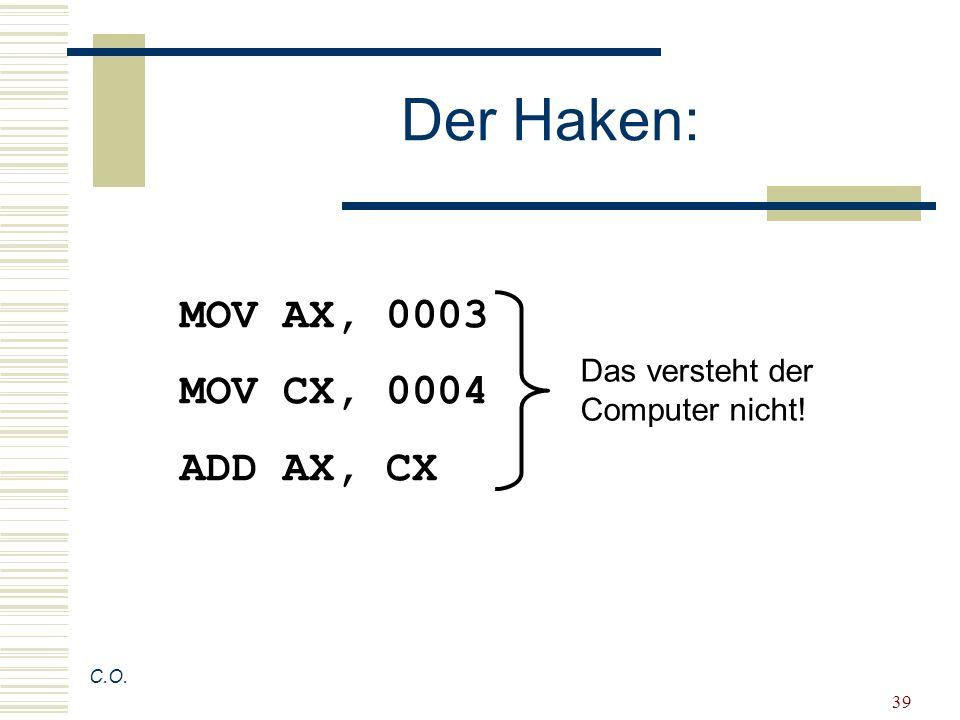 39 Der Haken: C.O. MOV AX, 0003 MOV CX, 0004 ADD AX, CX Das versteht der Computer nicht!