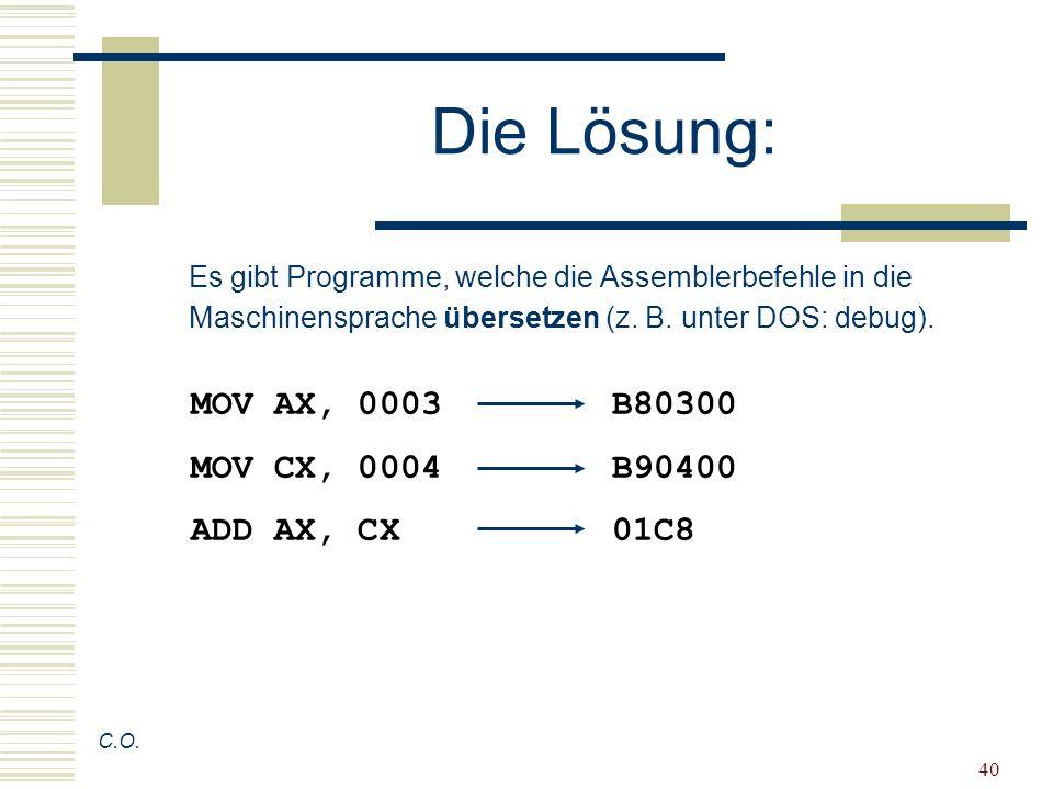 40 Die Lösung: C.O. MOV AX, 0003B80300 MOV CX, 0004B90400 ADD AX, CX01C8 Es gibt Programme, welche die Assemblerbefehle in die Maschinensprache überse