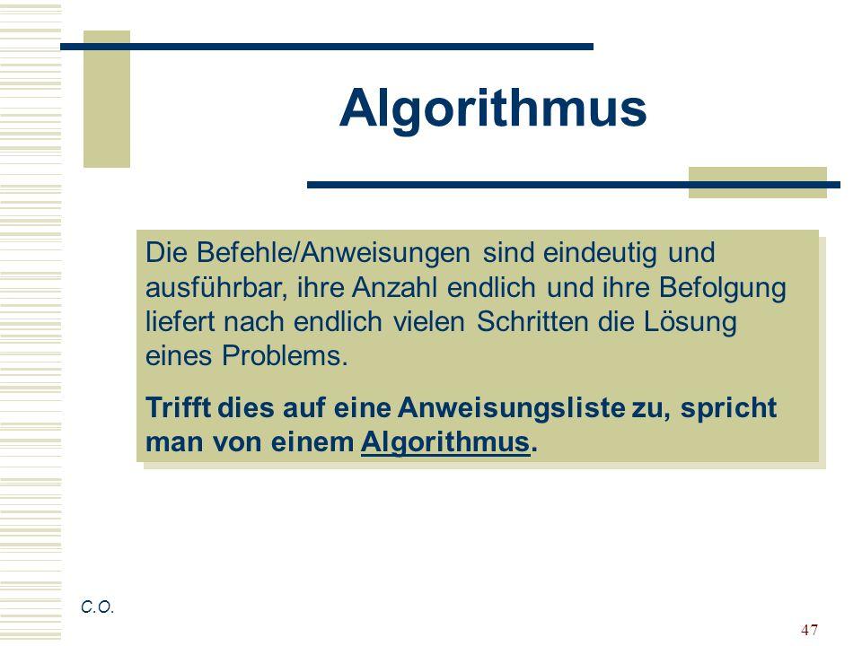 47 Algorithmus C.O. Die Befehle/Anweisungen sind eindeutig und ausführbar, ihre Anzahl endlich und ihre Befolgung liefert nach endlich vielen Schritte