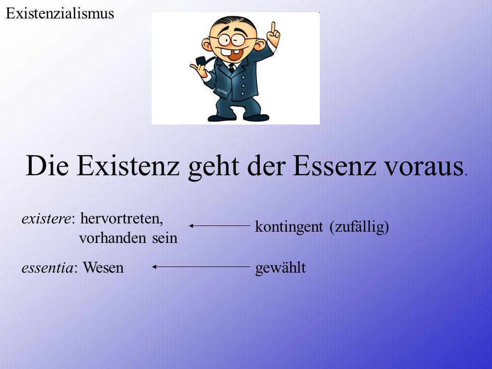 Existenzialismus Die Existenz geht der Essenz voraus. existere: hervortreten, vorhanden sein essentia: Wesen kontingent (zufällig) gewählt