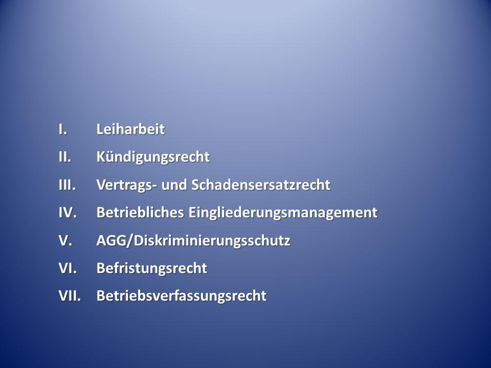I.Leiharbeit II.Kündigungsrecht III.Vertrags- und Schadensersatzrecht IV.Betriebliches Eingliederungsmanagement V.AGG/Diskriminierungsschutz VI.Befris