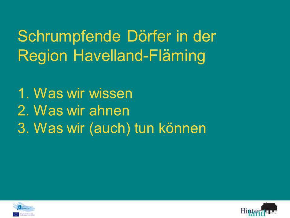 Schrumpfende Dörfer in der Region Havelland-Fläming 1. Was wir wissen 2. Was wir ahnen 3. Was wir (auch) tun können