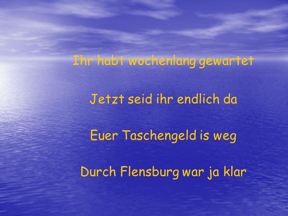 Ihr habt wochenlang gewartet Jetzt seid ihr endlich da Euer Taschengeld is weg Durch Flensburg war ja klar