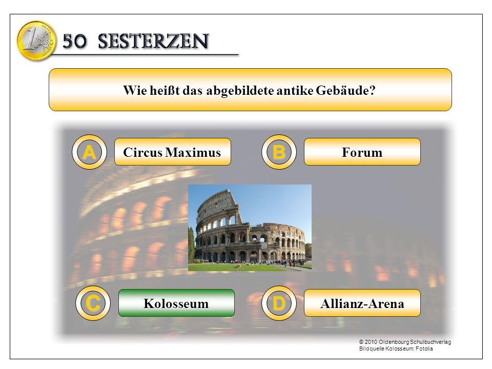 Circus Maximus A C B D Forum Allianz-ArenaKolosseum Wie heißt das abgebildete antike Gebäude? Kolosseum © 2010 Oldenbourg Schulbuchverlag Bildquelle K