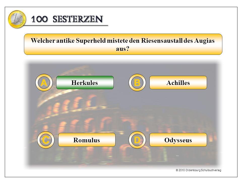 Herkules A C B D Achilles OdysseusRomulus Welcher antike Superheld mistete den Riesensaustall des Augias aus? Herkules © 2010 Oldenbourg Schulbuchverl