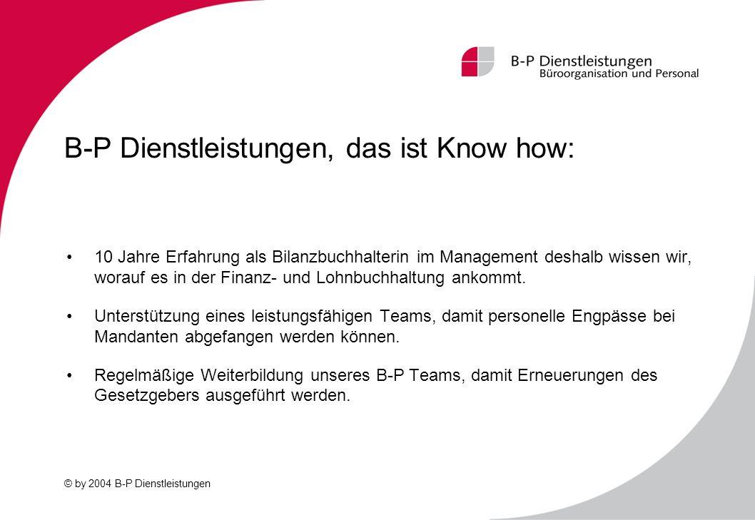 © by 2004 B-P Dienstleistungen B-P Dienstleistungen, das ist Know how: 10 Jahre Erfahrung als Bilanzbuchhalterin im Management deshalb wissen wir, wor