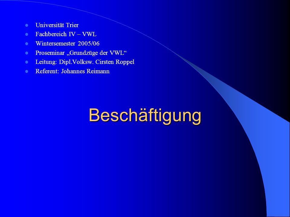 Beschäftigung Universität Trier Fachbereich IV – VWL Wintersemester 2005/06 Proseminar Grundzüge der VWL Leitung: Dipl.Volksw. Cirsten Roppel Referent
